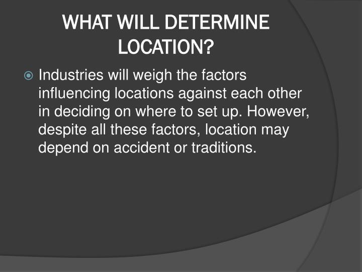 WHAT WILL DETERMINE LOCATION?