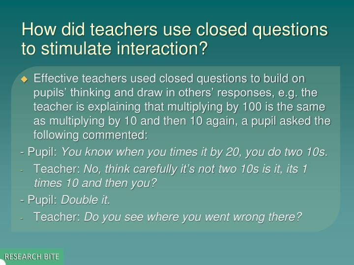 How did teachers use closed questions to stimulate interaction?