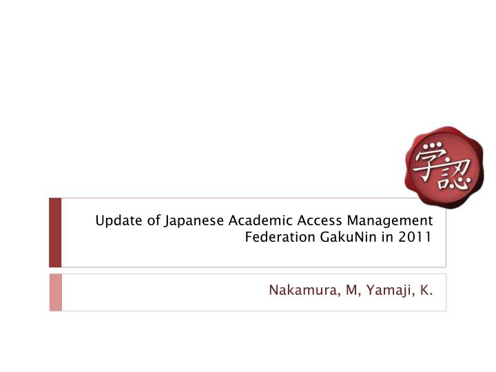 update of japanese academic access management federation gakunin in 2011 n.