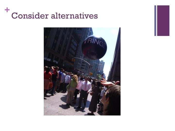 Consider alternatives