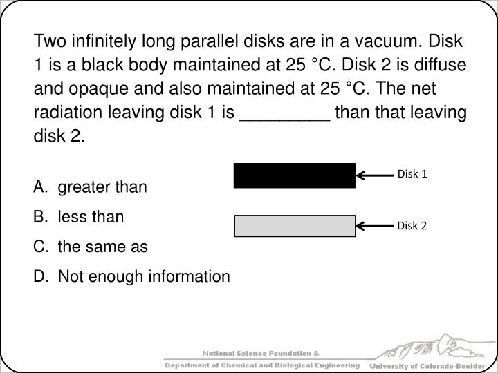 Two infinitely long parallel disks are in a vacuum. Disk 1 is a black body maintained at 25 °C. Disk 2 is diffuse and opaque and also maintained at 25 °C.