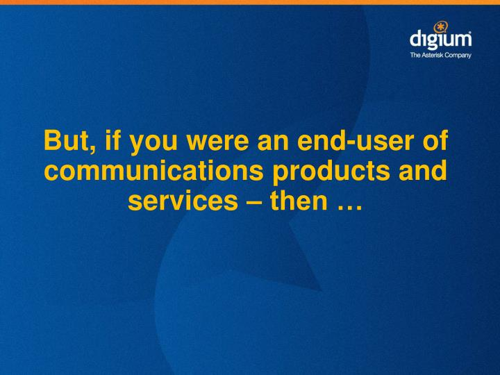 But, if you were an end-user of communications products and services – then …
