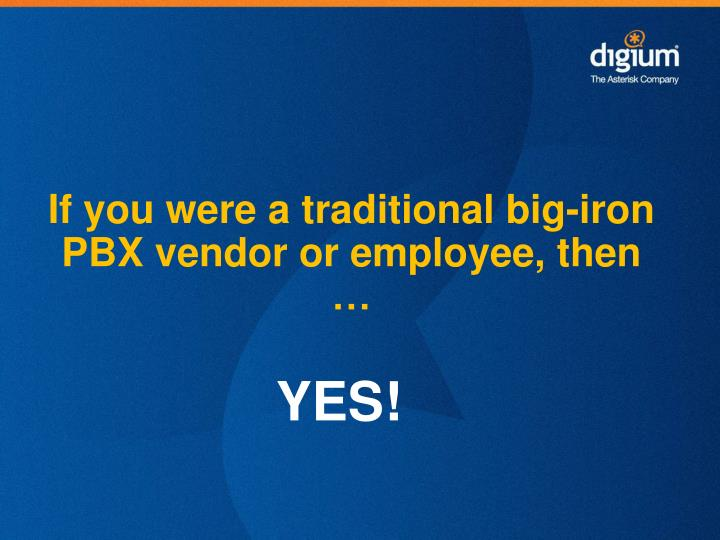 If you were a traditional big-iron PBX vendor or employee, then …