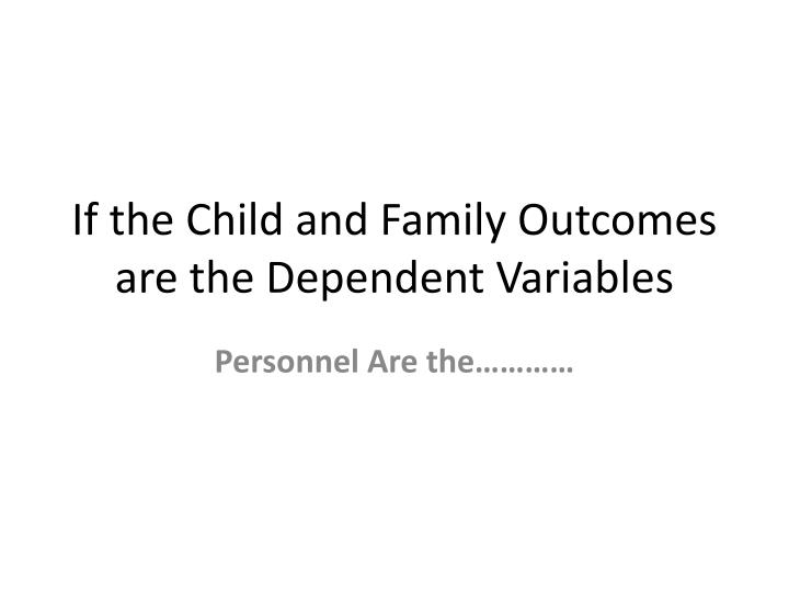 If the Child and Family Outcomes are the Dependent Variables