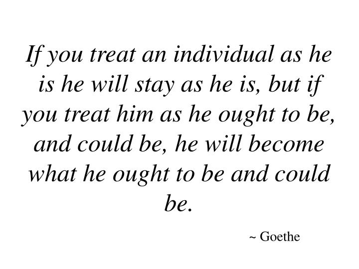 If you treat an individual as he is he will stay as he is, but if you treat him as he ought to be, a...