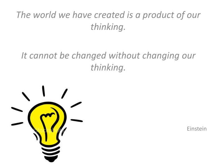 The world we have created is a product of our thinking.