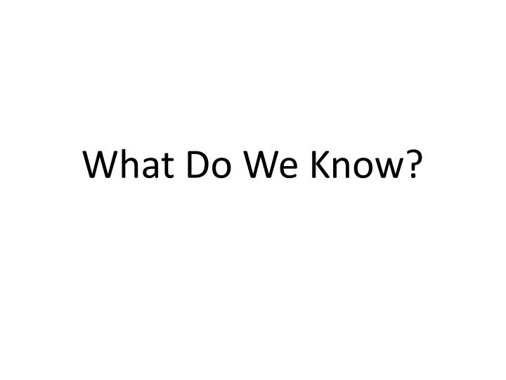 What Do We Know?