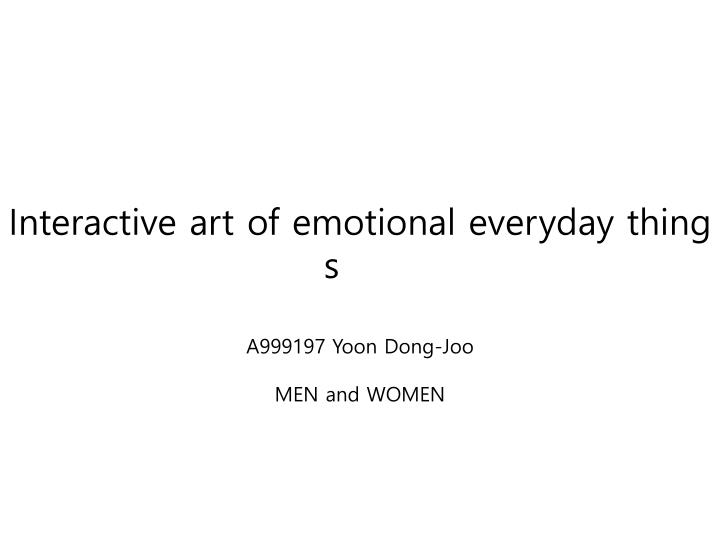 Interactive art of emotional everyday things a999197 yoon dong joo men and women