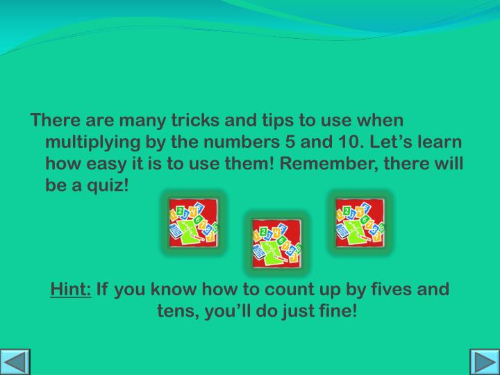 There are many tricks and tips to use when multiplying by the numbers 5 and 10. Let's learn how easy it is to use them! Remember, there will be a quiz!