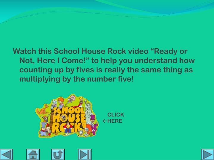 """Watch this School House Rock video """"Ready or Not, Here I Come!"""" to help you understand how counting up by fives is really the same thing as multiplying by the number five!"""
