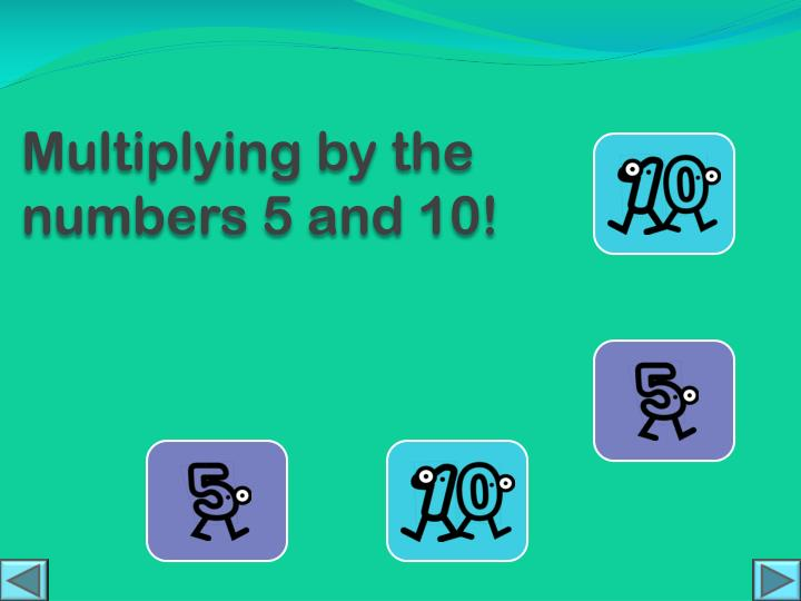 Multiplying by the numbers 5 and 10!