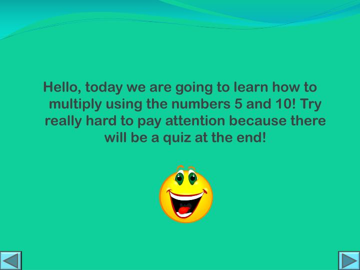 Hello, today we are going to learn how to multiply using the numbers 5 and 10! Try really hard to pay attention because there will be a quiz at the end!
