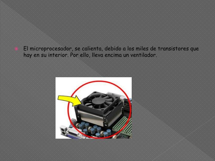 El microprocesador, se calienta, debido a los miles de transistores que hay en su interior. Por ello, lleva encima un ventilador.
