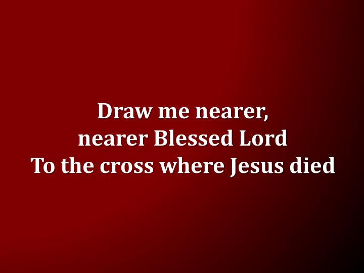 Draw me nearer,