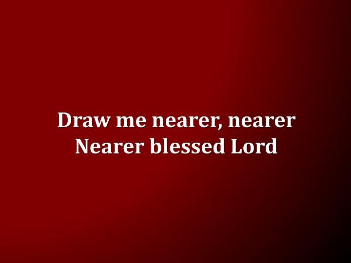 Draw me nearer, nearer