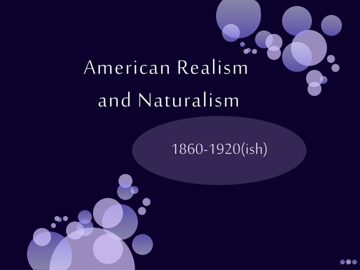 realism naturalism in the american Realism and naturalism realism is used by literary critics in two chief ways: (1) to identify a literary 1880, or theodore dreiser's an american tragedy, 1925.