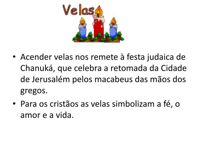 Acender velas nos remete à festa judaica de Chanuká, que celebra a retomada da Cidade de Jerusalém pelos macabeus das mãos dos gregos.