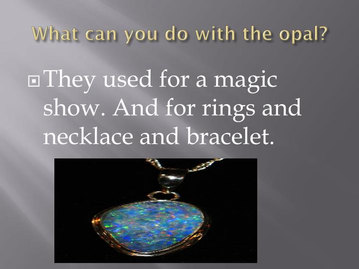 What can you do with the opal?