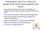 analysing art your turn discuss in groups write up for h w and present next lesson