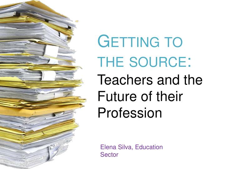 Getting to the source teachers and the future of their profession