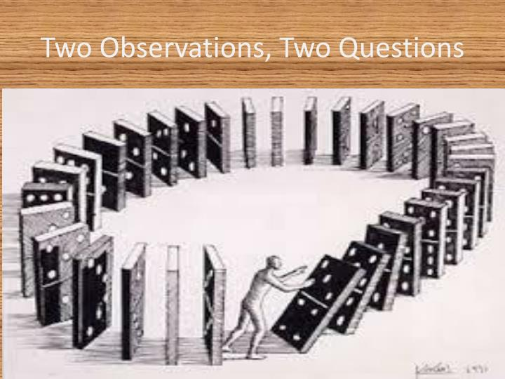 Two Observations, Two Questions