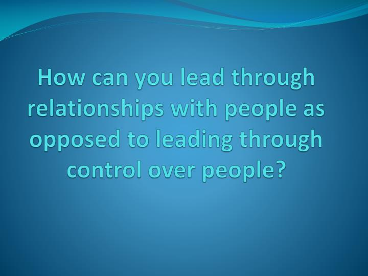 How can you lead through relationships with people as opposed to leading through control over people...