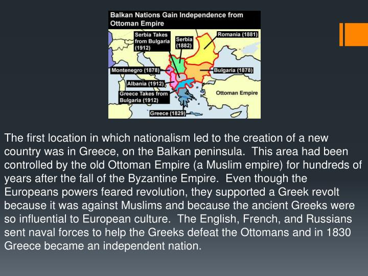 The first location in which nationalism led to the creation of a new country was in Greece, on the Balkan peninsula.  This area had been controlled by the old Ottoman Empire (a