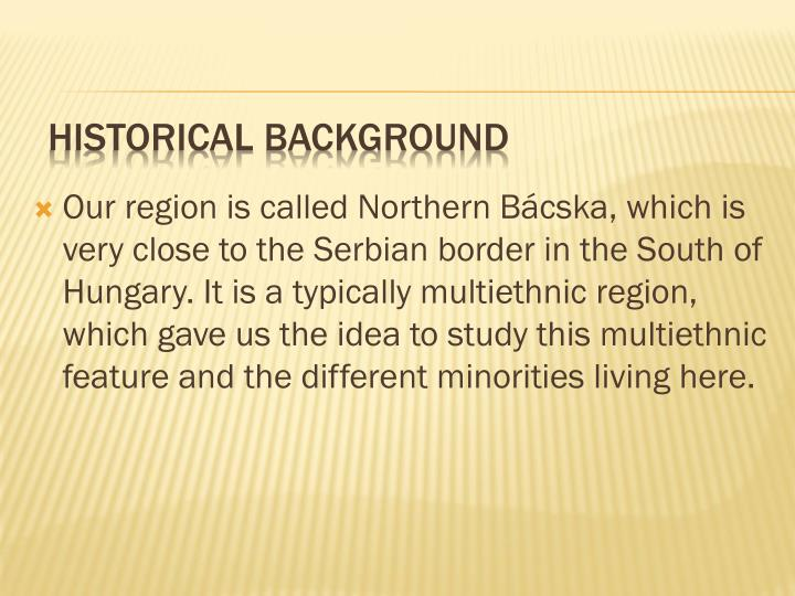 Our region is called Northern Bácska, which is very close to the Serbian border in the South of Hungary. It is a typically multiethnic region, which gave us the idea to study this multiethnic feature and the different minorities living here.