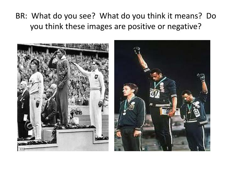 Br what do you see what do you think it means do you think these images are positive or negative