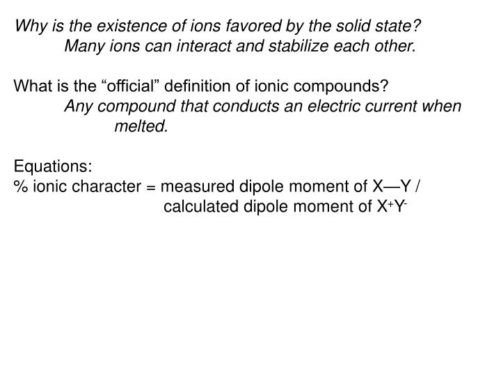 Why is the existence of ions favored by the solid state? 	Many ions can interact and stabilize each other.