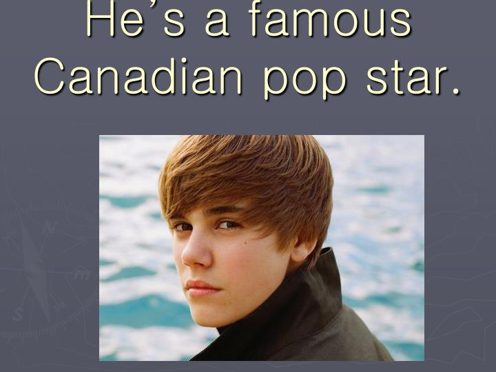 He's a famous Canadian pop star.
