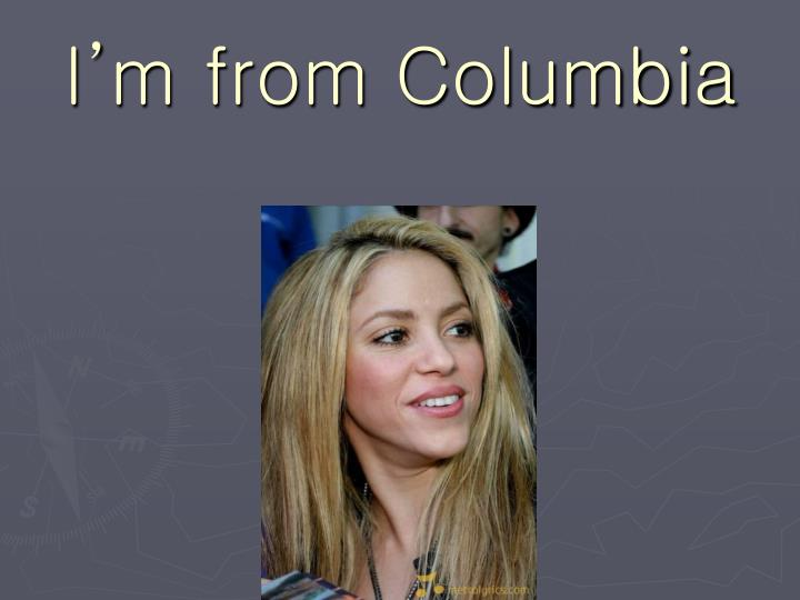 I m from columbia