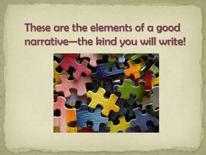 These are the elements of a good narrative—the kind you will write!