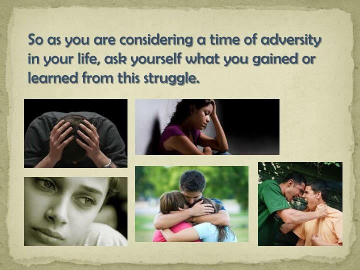 So as you are considering a time of adversity in your life, ask yourself what you gained or learned from this struggle.