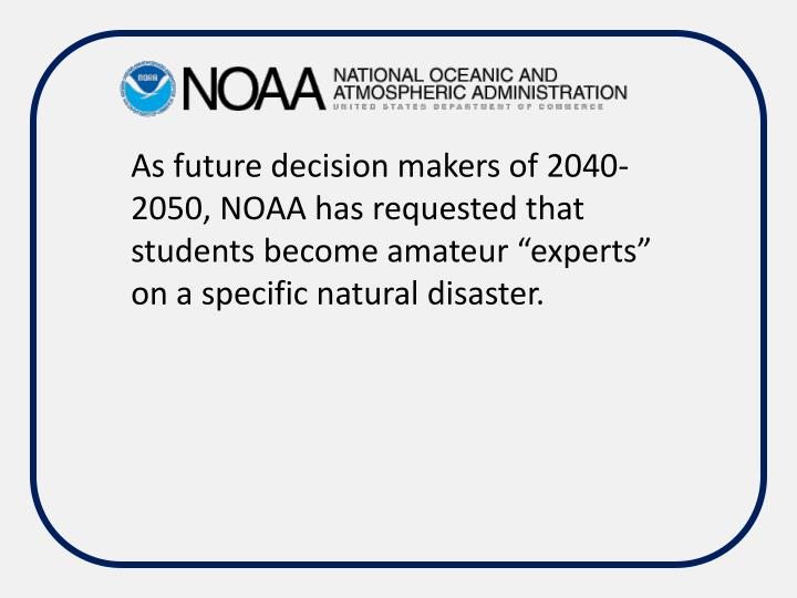 "As future decision makers of 2040- 2050, NOAA has requested that students become amateur ""experts"" on a specific natural disaster."