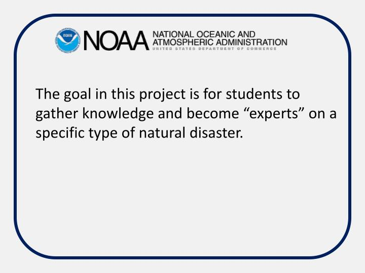 "The goal in this project is for students to gather knowledge and become ""experts"" on a specific type of natural disaster."