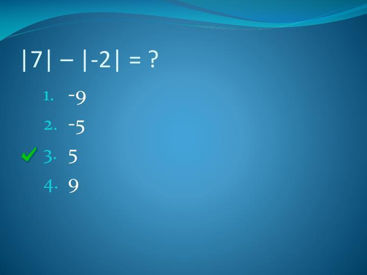 |7| – |-2| = ?