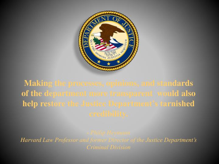 Making the processes, opinions, and standards of the department more transparent  would also help restore the Justice Department's tarnished credibility.