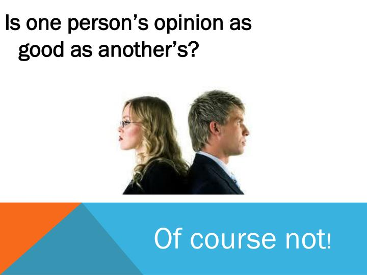 Is one person's opinion as good as another's?