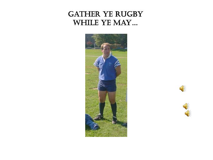 Gather ye Rugby while ye may…