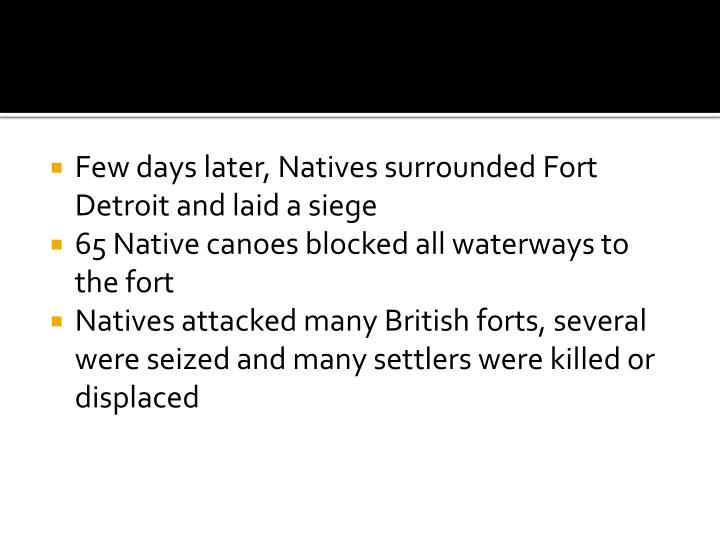 Few days later, Natives surrounded Fort Detroit and laid a siege