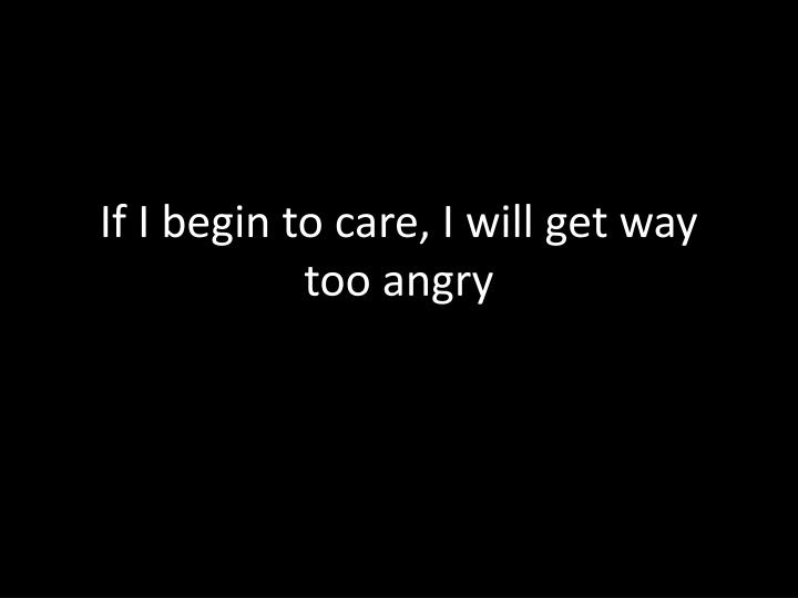 If I begin to care, I will get way too angry