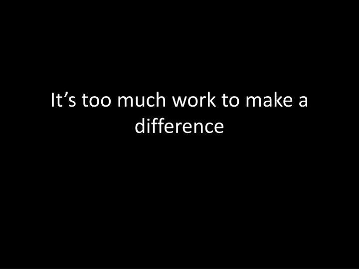 It's too much work to make a difference