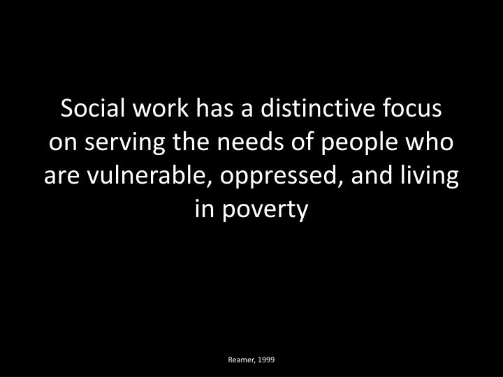 Social work has a distinctive focus on serving the needs of people who are vulnerable, oppressed, an...