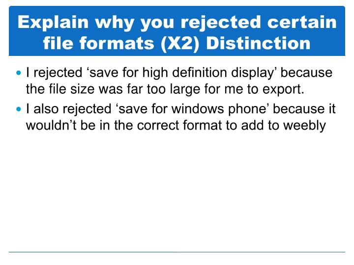 Explain why you rejected certain file formats (X2) Distinction