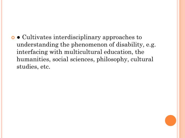 ● Cultivates interdisciplinary approaches to understanding the phenomenon of disability, e.g. interfacing with multicultural education, the humanities, social