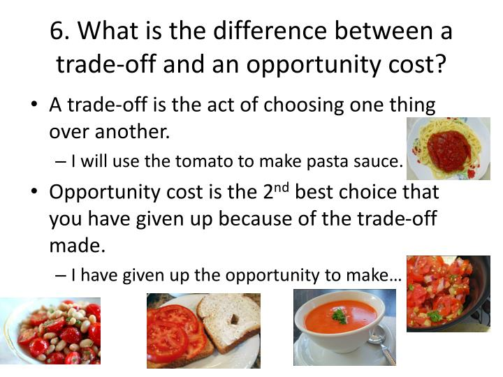 6. What is the difference between a trade-off and an opportunity cost?