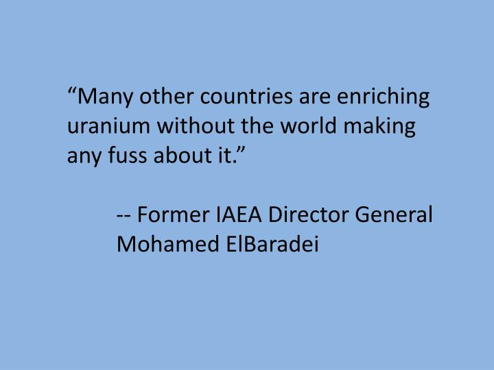 """""""Many other countries are enriching uranium without the world making any fuss about it."""""""