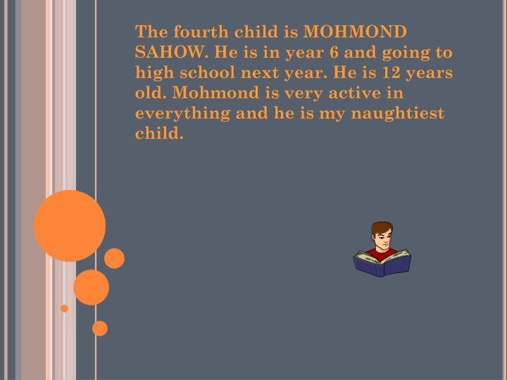 The fourth child is MOHMOND SAHOW. He is in year 6 and going to high school next year. He is 12 years old. Mohmond is very active in everything and he