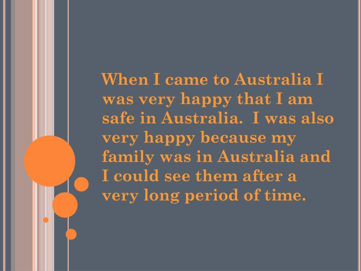 When I came to Australia I was very happy that I am safe in Australia.  I was also  very happy because my family was in Australia and I could see them after a very long period of time.